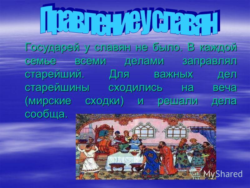 Государей у славян не было. В каждой семье всеми делами заправлял старейший. Для важных дел старейшины сходились на веча (мирские сходки) и решали дела сообща.