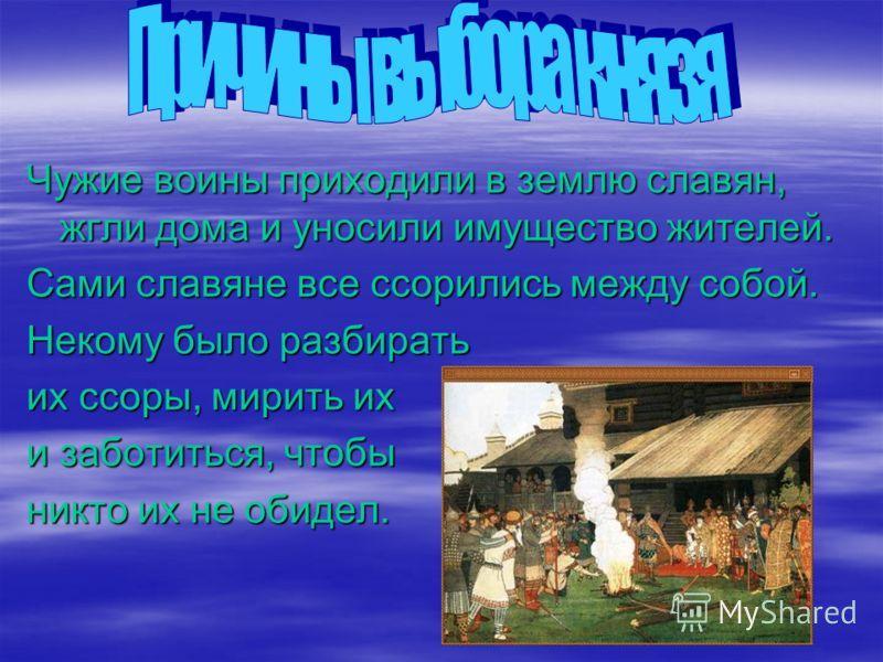Чужие воины приходили в землю славян, жгли дома и уносили имущество жителей. Сами славяне все ссорились между собой. Некому было разбирать их ссоры, мирить их и заботиться, чтобы никто их не обидел.
