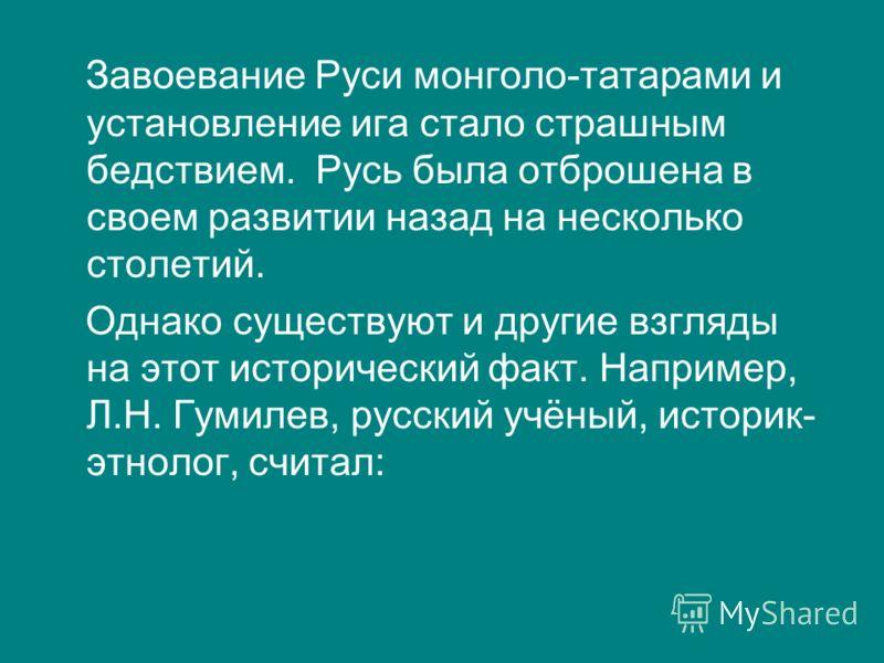 Завоевание Руси монголо-татарами и установление ига стало страшным бедствием. Русь была отброшена в своем развитии назад на несколько столетий. Однако существуют и другие взгляды на этот исторический факт. Например, Л.Н. Гумилев, русский учёный, исто