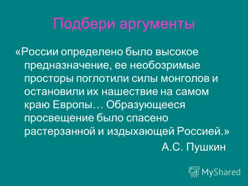 Подбери аргументы «России определено было высокое предназначение, ее необозримые просторы поглотили силы монголов и остановили их нашествие на самом краю Европы… Образующееся просвещение было спасено растерзанной и издыхающей Россией.» А.С. Пушкин