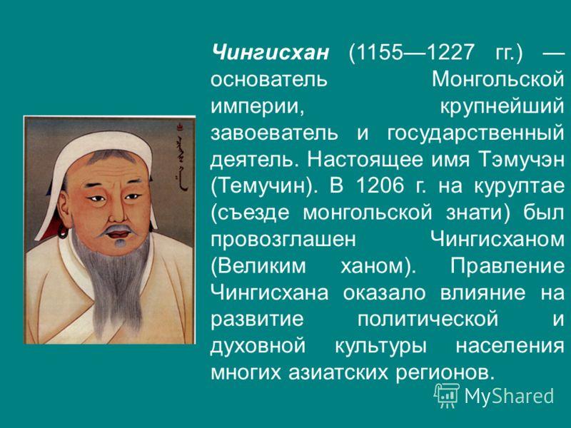 Чингисхан (11551227 гг.) основатель Монгольской империи, крупнейший завоеватель и государственный деятель. Настоящее имя Тэмучэн (Темучин). В 1206 г. на курултае (съезде монгольской знати) был провозглашен Чингисханом (Великим ханом). Правление Чинги