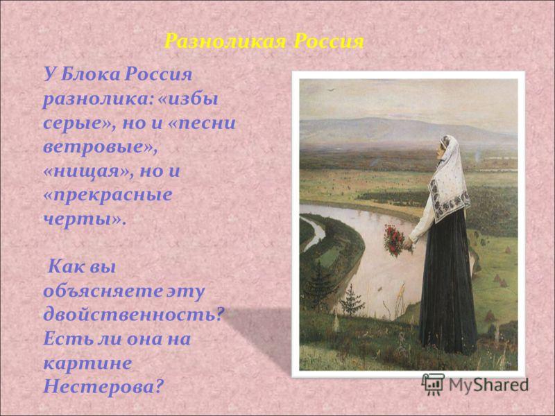 У Блока Россия разнолика: «избы серые», но и «песни ветровые», «нищая», но и «прекрасные черты». Как вы объясняете эту двойственность? Есть ли она на картине Нестерова? Разноликая Россия