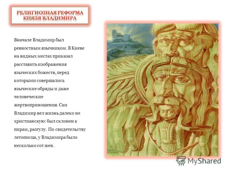В правление Владимира Святославовича и по его инициативе произошло одно из самых важных для русской истории событий - в 988 г. Русь приняла христианство в византийском варианте - православие.
