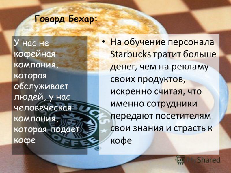 Говард Бехар: На обучение персонала Starbucks тратит больше денег, чем на рекламу своих продуктов, искренно считая, что именно сотрудники передают посетителям свои знания и страсть к кофе У нас не кофейная компания, которая обслуживает людей, у нас ч