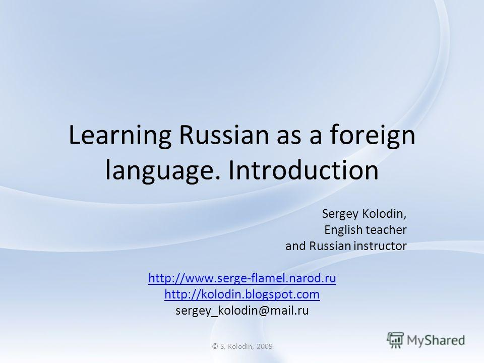 © S. Kolodin, 2009 Learning Russian as a foreign language. Introduction Sergey Kolodin, English teacher and Russian instructor http://www.serge-flamel.narod.ru http://kolodin.blogspot.com sergey_kolodin@mail.ru