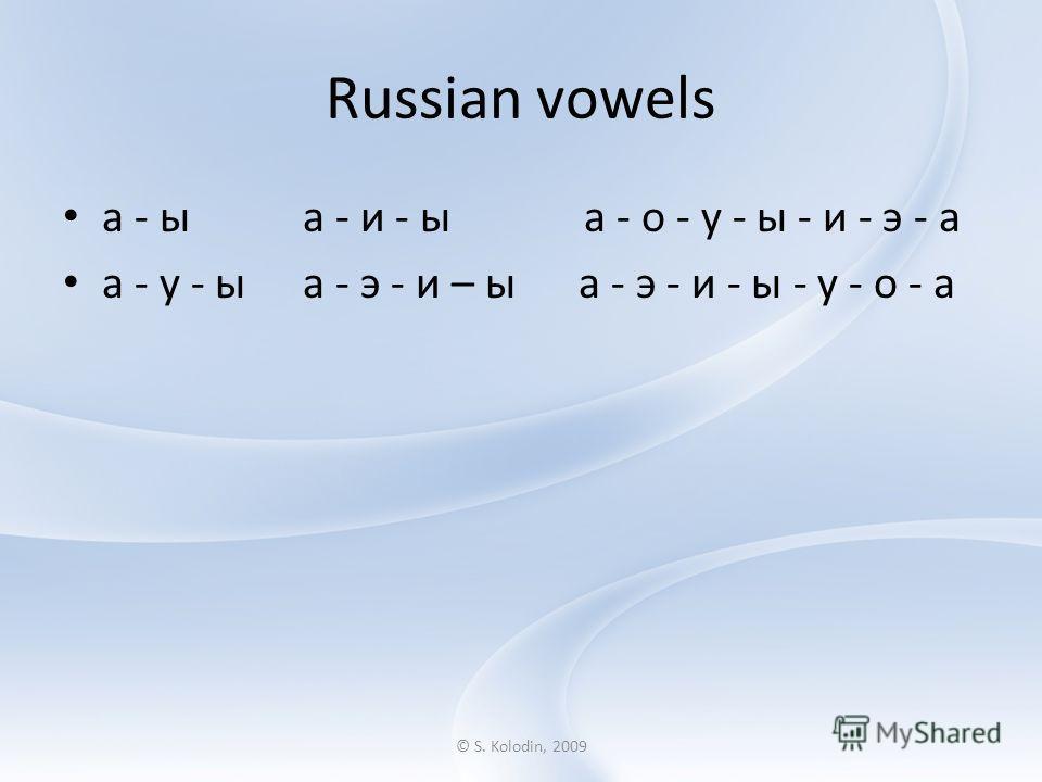 © S. Kolodin, 2009 Russian vowels а - ы а - и - ыа - о - у - ы - и - э - а а - у - ы а - э - и – ы а - э - и - ы - у - о - а