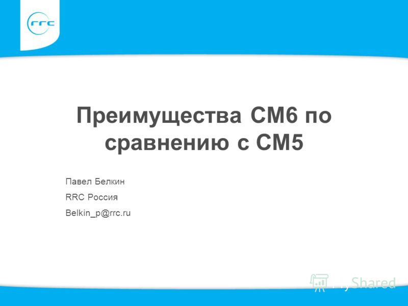 Преимущества СМ6 по сравнению с СМ5 Павел Белкин RRC Россия Belkin_p@rrc.ru