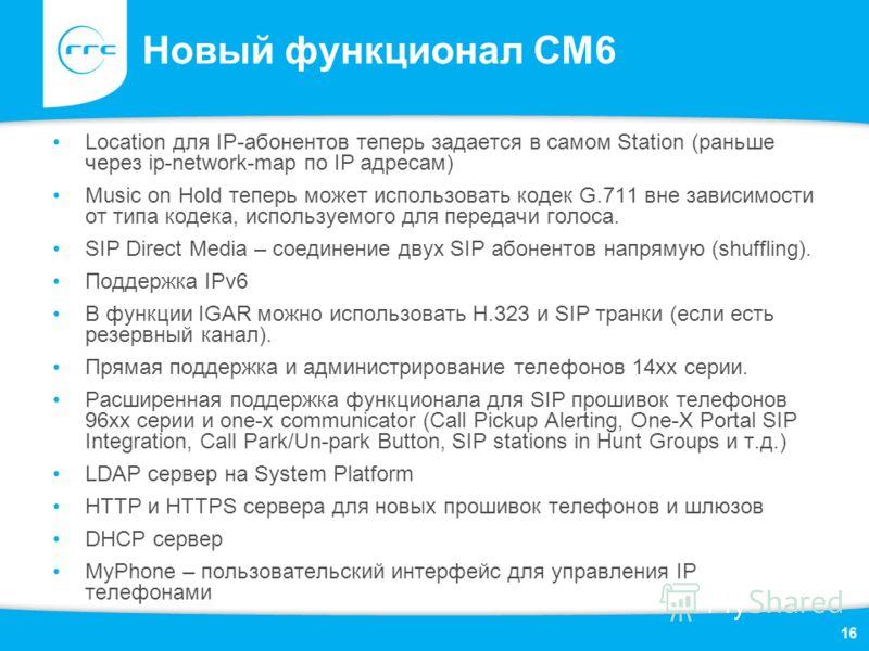 Новый функционал СМ6 Location для IP-абонентов теперь задается в самом Station (раньше через ip-network-map по IP адресам) Music on Hold теперь может использовать кодек G.711 вне зависимости от типа кодека, используемого для передачи голоса. SIP Dire