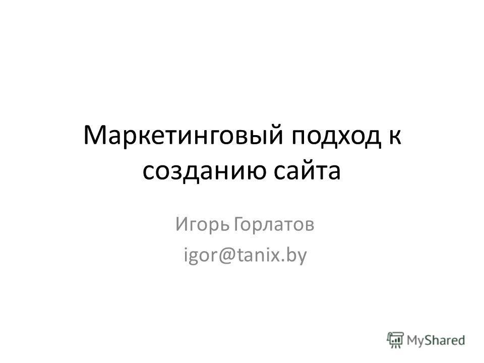 Маркетинговый подход к созданию сайта Игорь Горлатов igor@tanix.by