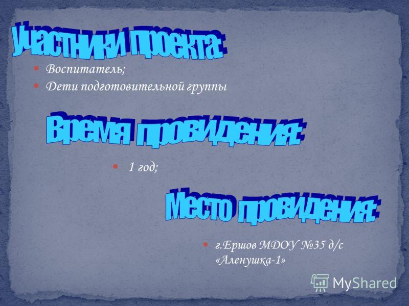 Воспитатель; Дети подготовительной группы г.Ершов МДОУ 35 д/с «Аленушка-1» 1 год;
