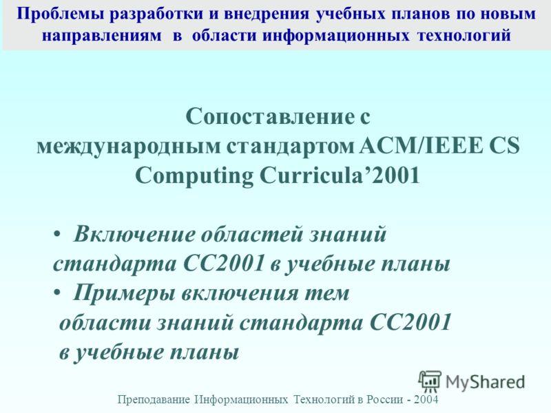 Проблемы разработки и внедрения учебных планов по новым направлениям в области информационных технологий Преподавание Информационных Технологий в России - 2004 Сопоставление с международным стандартом ACM/IEEE CS Computing Curricula2001 Включение обл