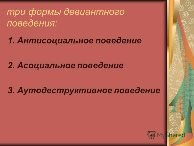три формы девиантного поведения: 1. Антисоциальное поведение 2. Асоциальное поведение 3. Аутодеструктивное поведение