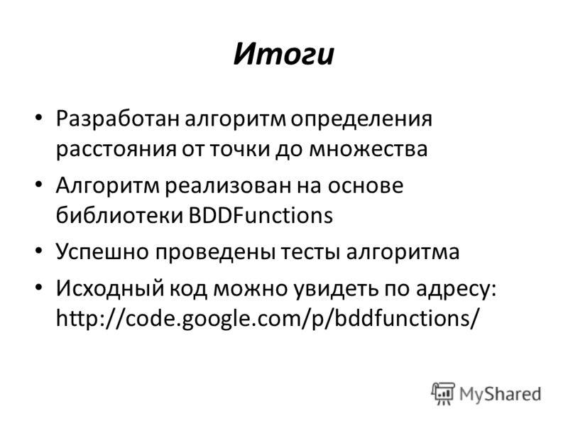 Итоги Разработан алгоритм определения расстояния от точки до множества Алгоритм реализован на основе библиотеки BDDFunctions Успешно проведены тесты алгоритма Исходный код можно увидеть по адресу: http://code.google.com/p/bddfunctions/