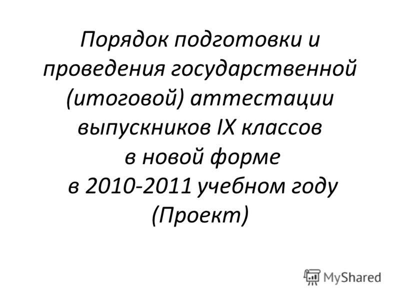 Порядок подготовки и проведения государственной (итоговой) аттестации выпускников IХ классов в новой форме в 2010-2011 учебном году (Проект)