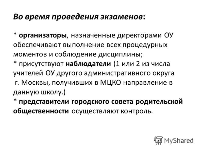 Во время проведения экзаменов: * организаторы, назначенные директорами ОУ обеспечивают выполнение всех процедурных моментов и соблюдение дисциплины; * присутствуют наблюдатели (1 или 2 из числа учителей ОУ другого административного округа г. Москвы,