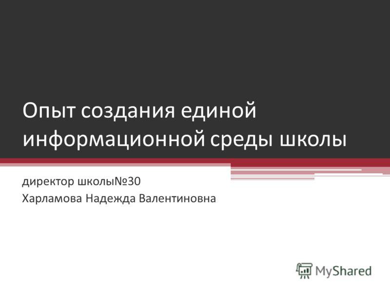 Опыт создания единой информационной среды школы директор школы30 Харламова Надежда Валентиновна