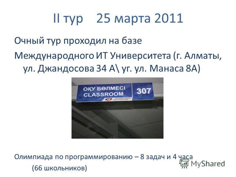 II тур 25 марта 2011 Очный тур проходил на базе Международного ИТ Университета (г. Алматы, ул. Джандосова 34 А\ уг. ул. Манаса 8А) Олимпиада по программированию – 8 задач и 4 часа (66 школьников)
