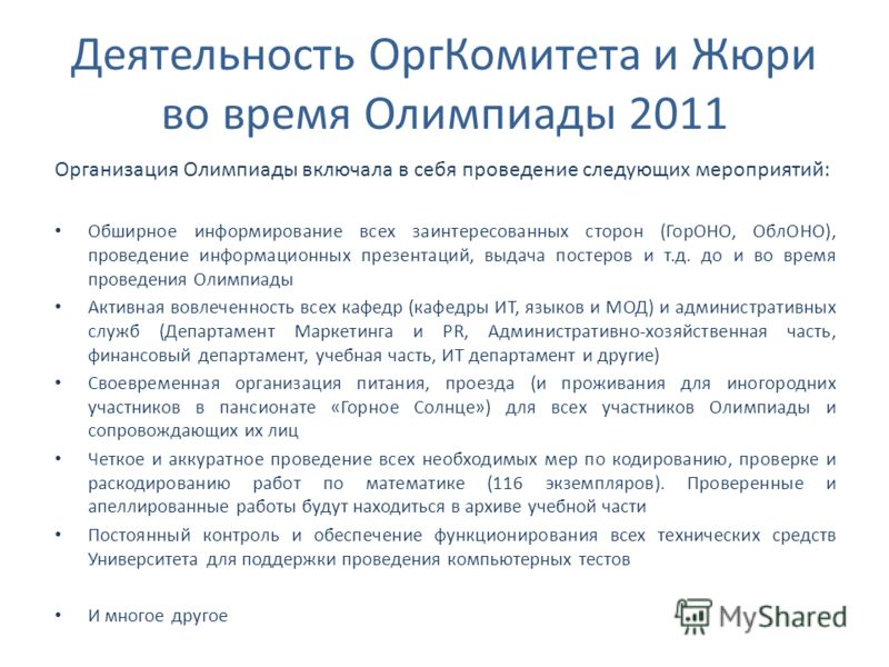 Деятельность ОргКомитета и Жюри во время Олимпиады 2011 Организация Олимпиады включала в себя проведение следующих мероприятий: Обширное информирование всех заинтересованных сторон (ГорОНО, ОблОНО), проведение информационных презентаций, выдача посте