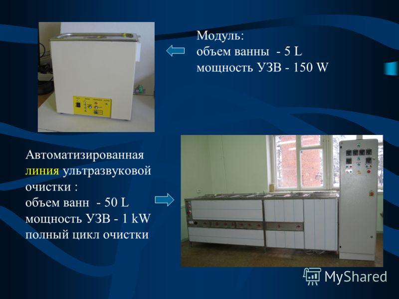 Модуль: объем ванны - 5 L мощность УЗВ - 150 W Автоматизированная линия ультразвуковой очистки : объем ванн - 50 L мощность УЗВ - 1 kW полный цикл очистки