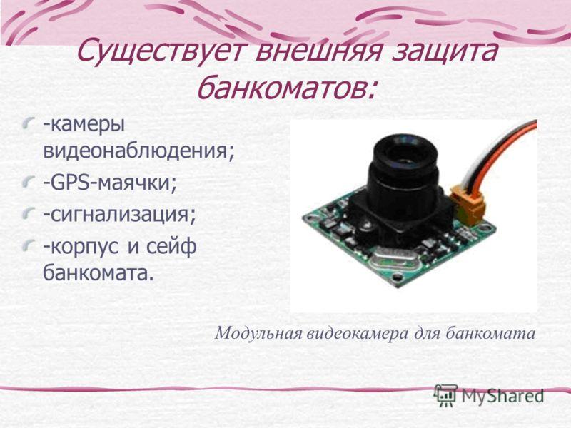 Существует внешняя защита банкоматов: -камеры видеонаблюдения; -GPS-маячки; -сигнализация; -корпус и сейф банкомата. Модульная видеокамера для банкомата