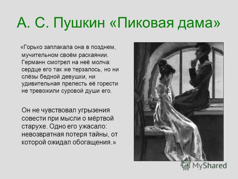 А. С. Пушкин «Пиковая дама» «Горько заплакала она в позднем, мучительном своём раскаянии. Германн смотрел на неё молча: сердце его так же терзалось, но ни слёзы бедной девушки, ни удивительная прелесть её горести не тревожили суровой души его. Он не