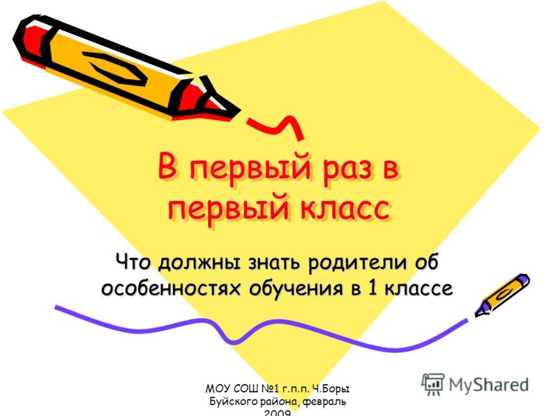 МОУ СОШ 1 г.п.п. Ч.Боры Буйского района, февраль 2009 В первый раз в первый класс Что должны знать родители об особенностях обучения в 1 классе