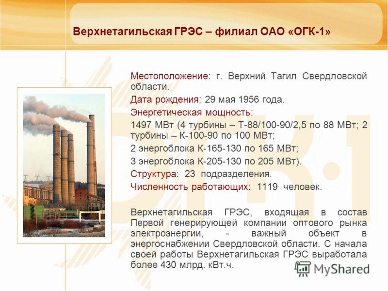 Верхнетагильская ГРЭС – филиал ОАО «ОГК-1» Местоположение: г. Верхний Тагил Свердловской области. Дата рождения: 29 мая 1956 года. Энергетическая мощность: 1497 МВт (4 турбины – Т-88/100-90/2,5 по 88 МВт; 2 турбины – К-100-90 по 100 МВт; 2 энергоблок