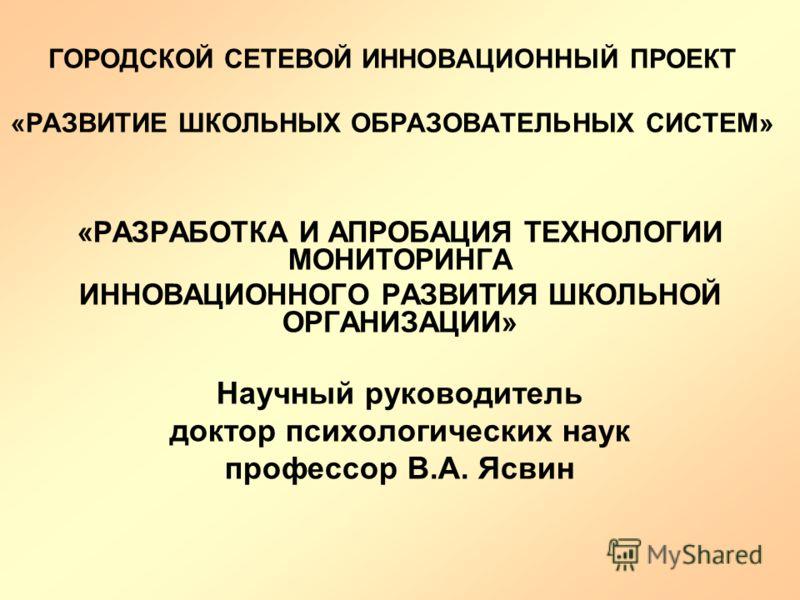 ГОРОДСКОЙ СЕТЕВОЙ ИННОВАЦИОННЫЙ ПРОЕКТ «РАЗВИТИЕ ШКОЛЬНЫХ ОБРАЗОВАТЕЛЬНЫХ СИСТЕМ» «РАЗРАБОТКА И АПРОБАЦИЯ ТЕХНОЛОГИИ МОНИТОРИНГА ИННОВАЦИОННОГО РАЗВИТИЯ ШКОЛЬНОЙ ОРГАНИЗАЦИИ» Научный руководитель доктор психологических наук профессор В.А. Ясвин