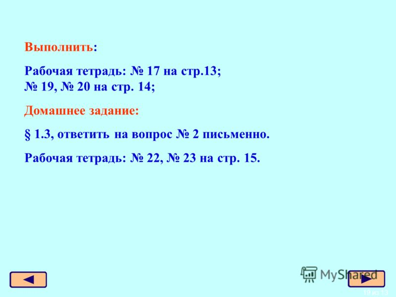 19 из 13 Выполнить: Рабочая тетрадь: 17 на стр.13; 19, 20 на стр. 14; Домашнее задание: § 1.3, ответить на вопрос 2 письменно. Рабочая тетрадь: 22, 23 на стр. 15.