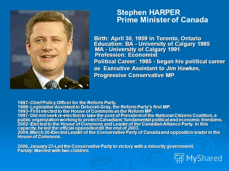 Stephen HARPER Prime Minister of Canada Birth: April 30, 1959 in Toronto, Ontario Education: BA - University of Calgary 1985 MA - University of Calgary 1991 Profession: Economist Birth: April 30, 1959 in Toronto, Ontario Education: BA - University of