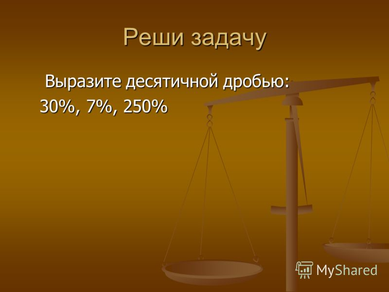Реши задачу Выразите десятичной дробью: Выразите десятичной дробью: 30%, 7%, 250% 30%, 7%, 250%
