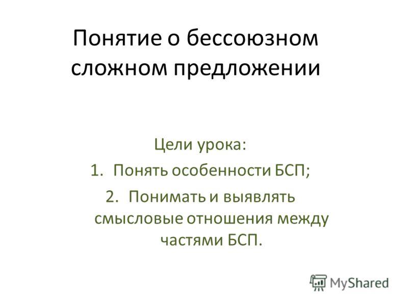 Понятие о бессоюзном сложном предложении Цели урока: 1.Понять особенности БСП; 2.Понимать и выявлять смысловые отношения между частями БСП.