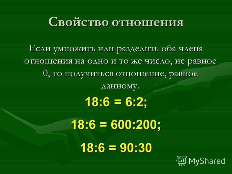 Свойство отношения Если умножить или разделить оба члена отношения на одно и то же число, не равное 0, то получиться отношение, равное данному. 18:6 = 6:2; 18:6= 600:200; 18:6 = 600:200; 18:6= 90:30 18:6 = 90:30