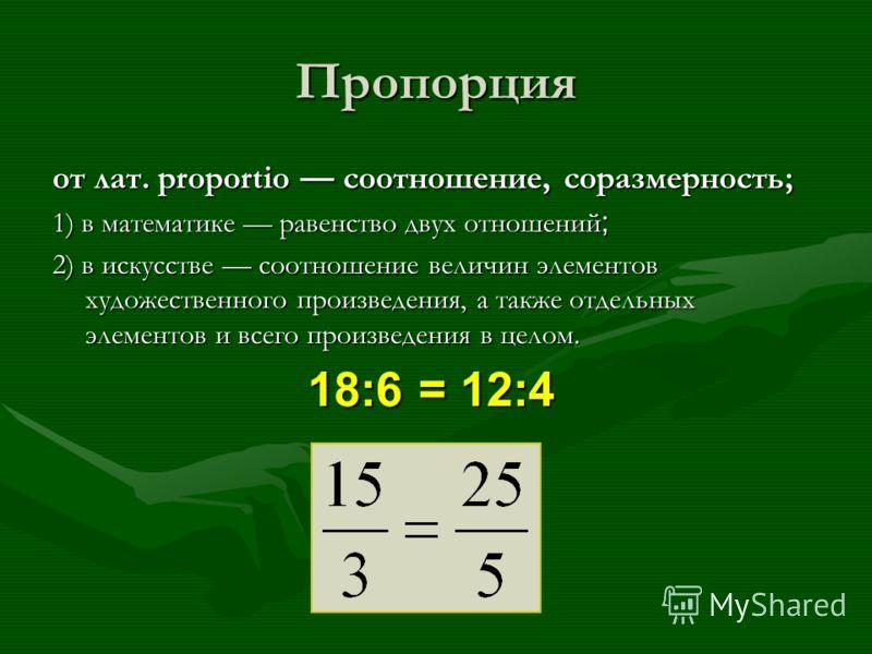 Пропорция от лат. proportio соотношение, соразмерность; 1) в математике равенство двух отношений ; 2) в искусстве соотношение величин элементов художественного произведения, а также отдельных элементов и всего произведения в целом. 18:6 = 12:4