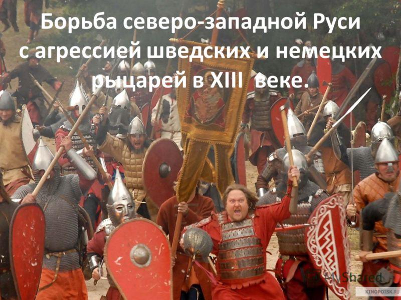 Борьба северо-западной Руси с агрессией шведских и немецких рыцарей в XIII веке.