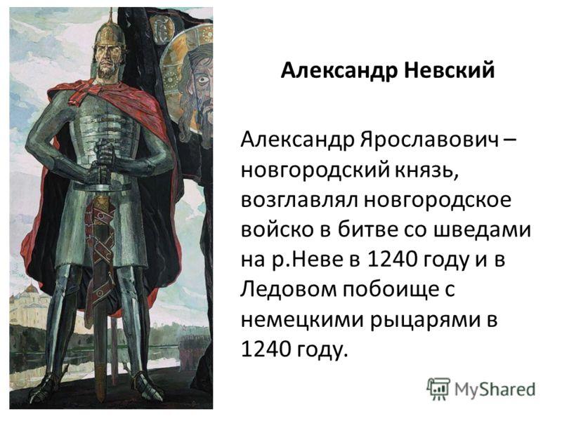 Александр Невский Александр Ярославович – новгородский князь, возглавлял новгородское войско в битве со шведами на р.Неве в 1240 году и в Ледовом побоище с немецкими рыцарями в 1240 году.