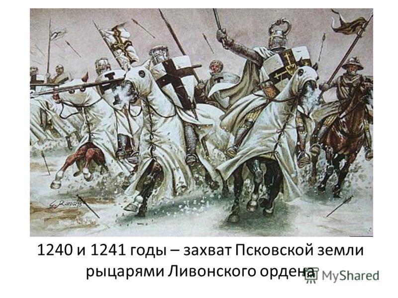 1240 и 1241 годы – захват Псковской земли рыцарями Ливонского ордена