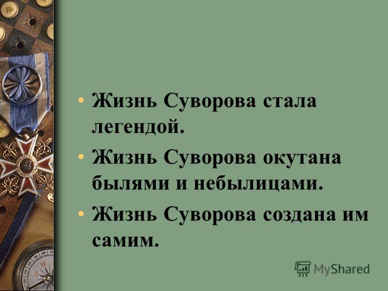 Жизнь Суворова стала легендой. Жизнь Суворова окутана былями и небылицами. Жизнь Суворова создана им самим.