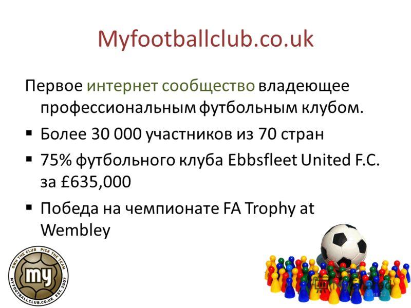 Myfootballclub.co.uk Первое интернет сообщество владеющее профессиональным футбольным клубом. Более 30 000 участников из 70 стран 75% футбольного клуба Ebbsfleet United F.C. за £635,000 Победа на чемпионате FA Trophy at Wembley 8 из 12