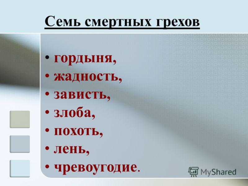 Семь смертных грехов гордыня, жадность, зависть, злоба, похоть, лень, чревоугодие.