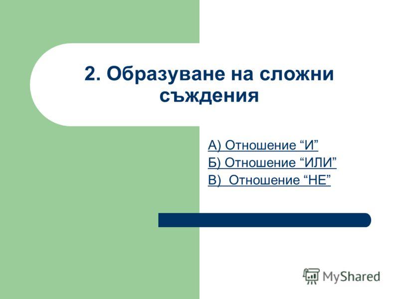 2. Образуване на сложни съждения А) Отношение И Б) Отношение ИЛИ В) Отношение НЕ