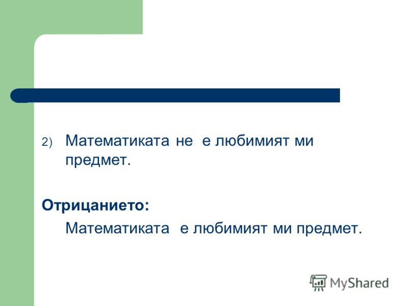 2) Математиката не е любимият ми предмет. Отрицанието: Математиката е любимият ми предмет.
