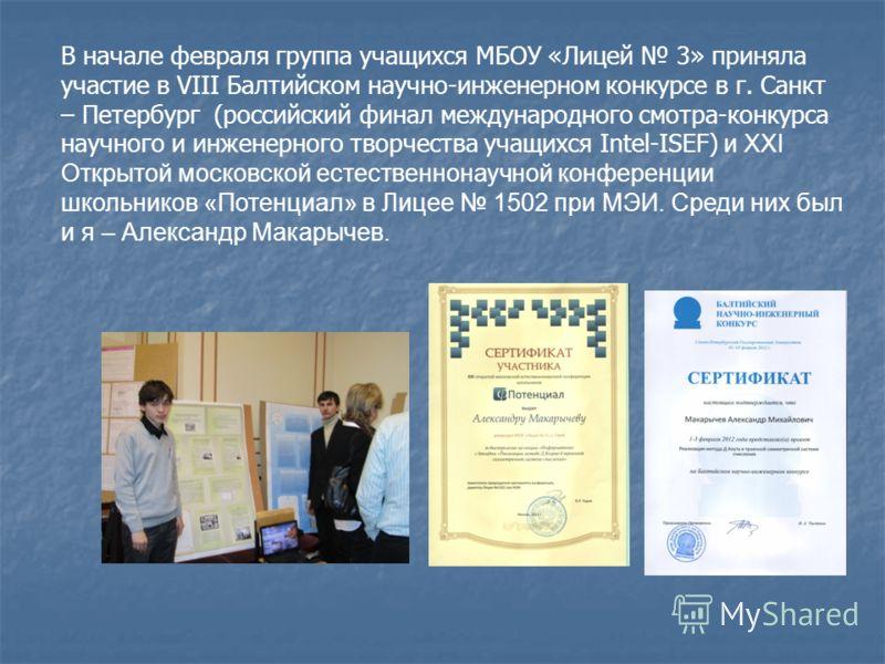 В начале февраля группа учащихся МБОУ «Лицей 3» приняла участие в VIII Балтийском научно-инженерном конкурсе в г. Санкт – Петербург (российский финал международного смотра-конкурса научного и инженерного творчества учащихся Intel-ISEF) и XXI Открытой