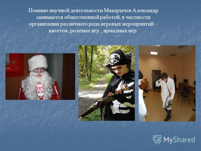 Помимо научной деятельности Макарычев Александр занимается общественной работой, в частности организации различного рода игровых мероприятий – квестов, ролевых игр, армадных игр.