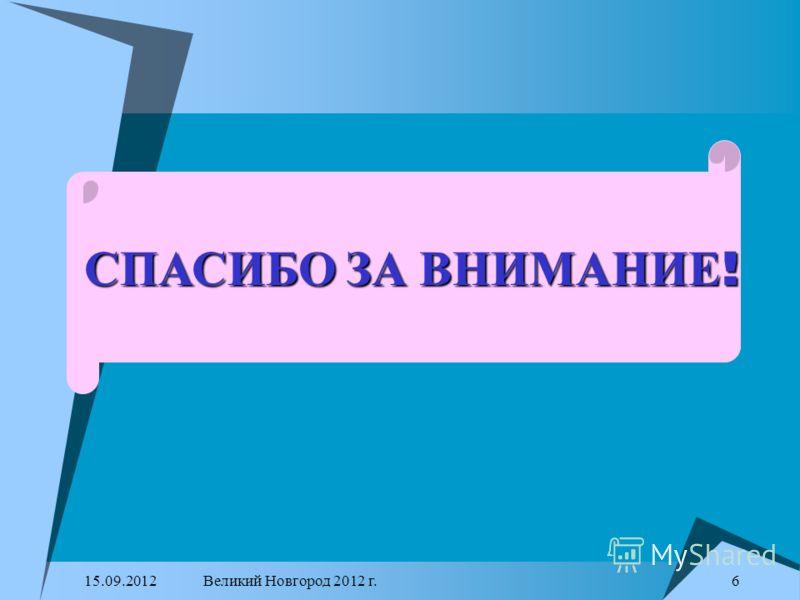 15.09.2012Великий Новгород 2012 г. 6 СПАСИБО ЗА ВНИМАНИЕ !