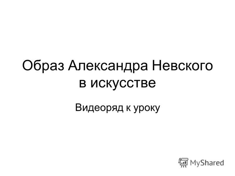 Образ Александра Невского в искусстве Видеоряд к уроку