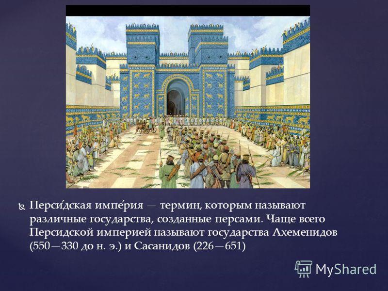 Перси́дская импе́рия термин, которым называют различные государства, созданные персами. Чаще всего Персидской империей называют государства Ахеменидов (550330 до н. э.) и Сасанидов (226651) Перси́дская импе́рия термин, которым называют различные госу