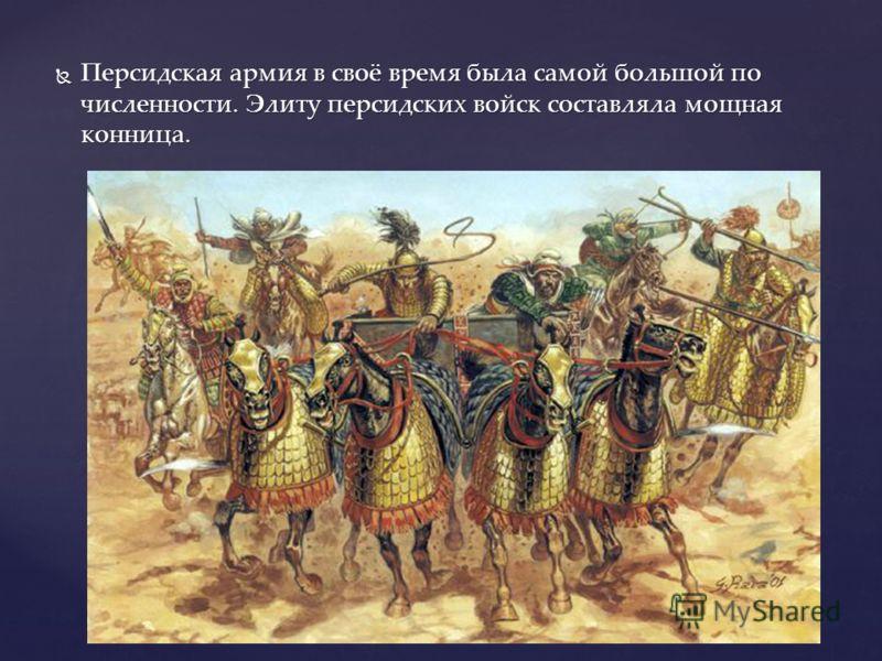 Персидская армия в своё время была самой большой по численности. Элиту персидских войск составляла мощная конница. Персидская армия в своё время была самой большой по численности. Элиту персидских войск составляла мощная конница.
