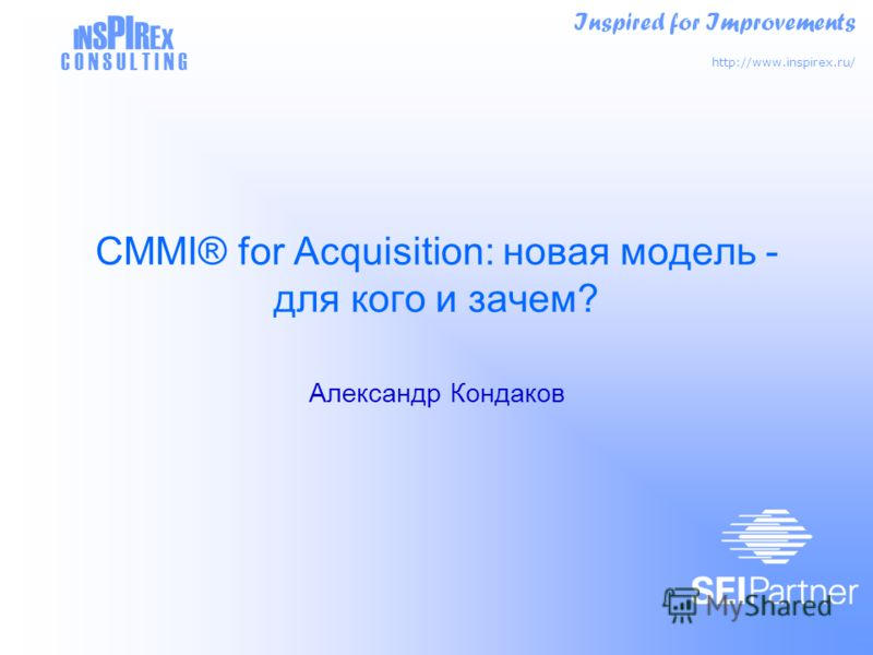 Inspired for Improvements http://www.inspirex.ru/ I N S PI R E X C O N S U L T I N G CMMI® for Acquisition: новая модель - для кого и зачем? Александр Кондаков