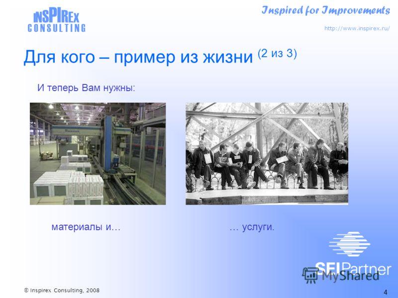 Inspired for Improvements http://www.inspirex.ru/ I N S PI R E X C O N S U L T I N G © Inspirex Consulting, 2008 4 Для кого – пример из жизни (2 из 3) материалы и…… услуги. И теперь Вам нужны: